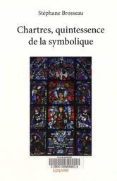 Chartres, quintessence de la symbolique / Stéphane Brosseau | Brosseau, Stéphane. Auteur