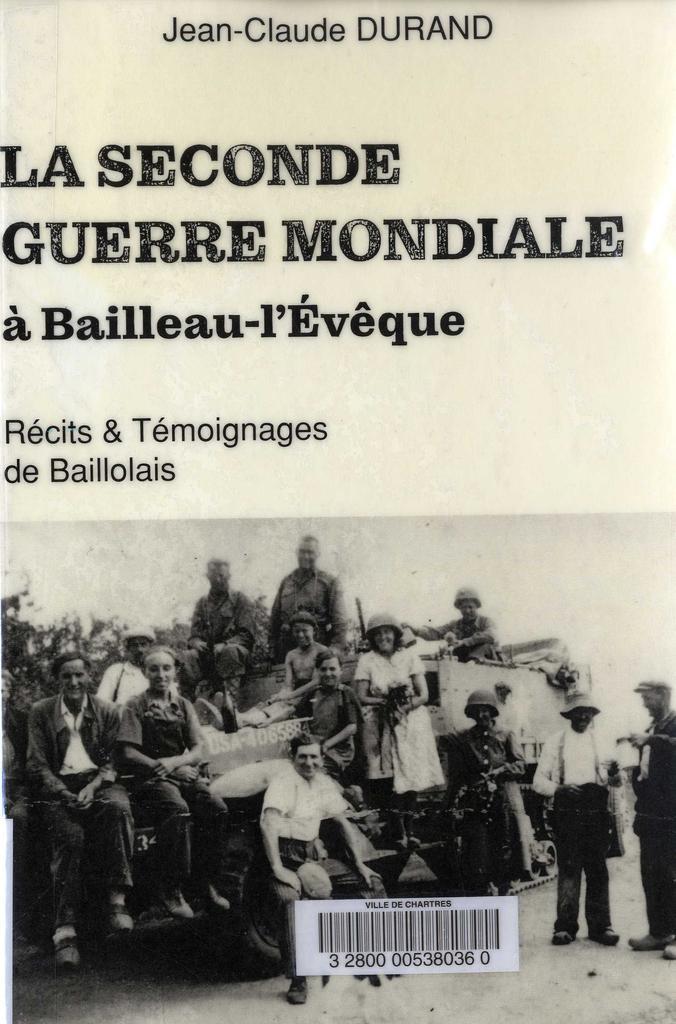 La Seconde Guerre mondiale à Bailleau-l'Evêque : récits et témoignages de Baillolais / Jean-Claude Durand   Durand, Jean-Claude. Auteur