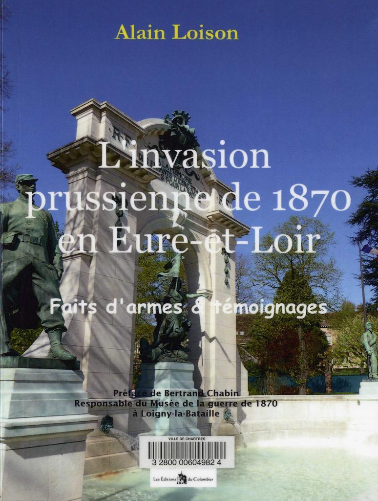 L'Invasion prussienne de 1870 en Eure-et-Loir : faits d'armes et témoignages / Alain Loison   Loison, Alain. Auteur