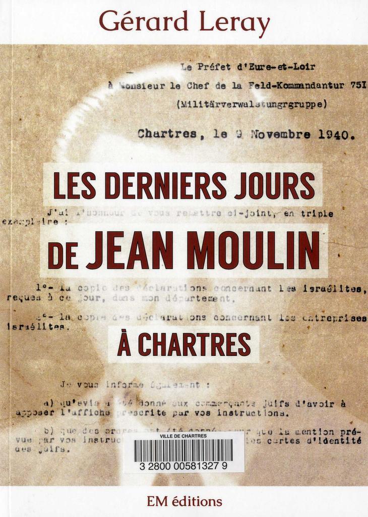 Les Derniers jours de Jean Moulin à Chartres / Gérard Leray   Leray, Gérard (1963-....). Auteur