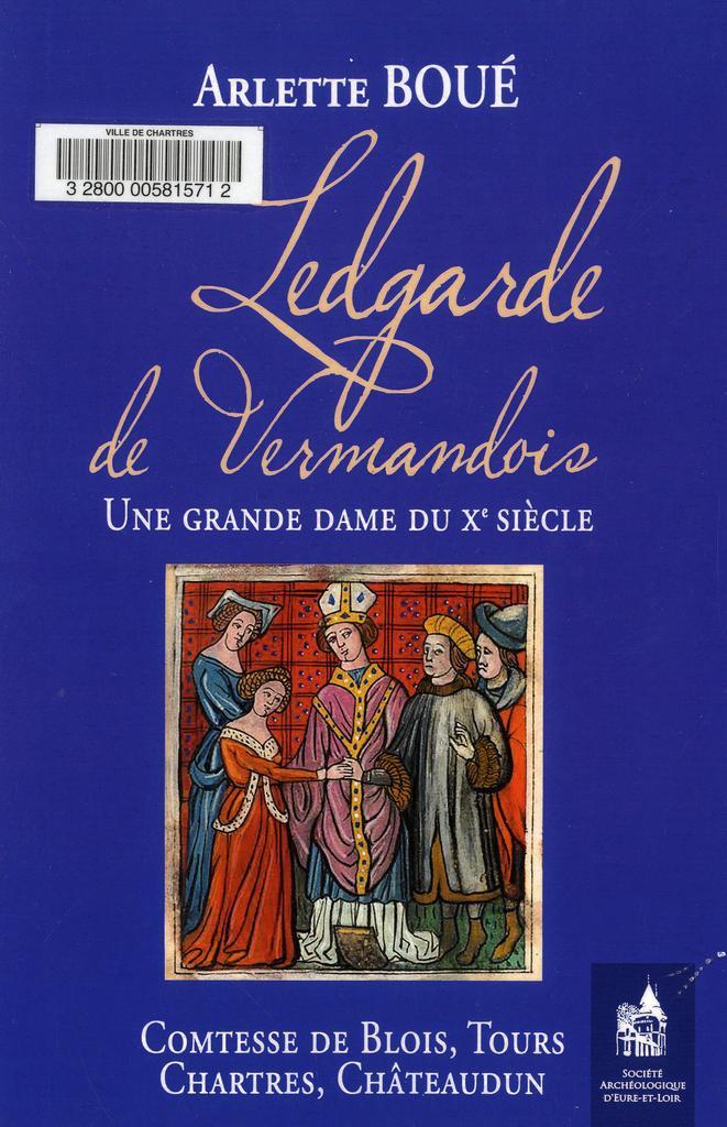 Ledgarde de Vermandois : une grande dame du Xe siècle, comtesse de Blois, Tours, Chartres, Châteaudun / Arlette Boué | Boué, Arlette. Auteur