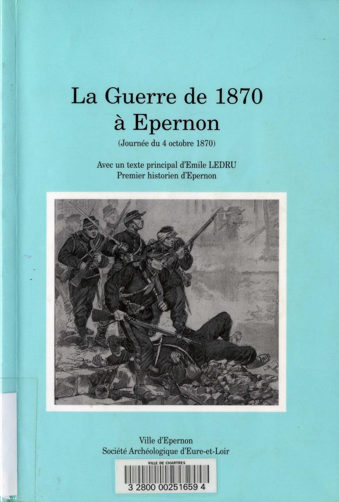 La Guerre de 1870 à Epernon : journée du 4 octobre 1870 / Emile Ledru   LEDRU, Emile. Auteur