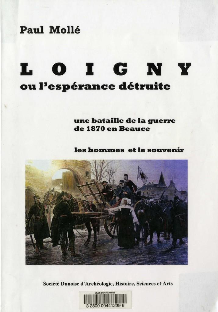 Loigny ou l'espérance détruite : une bataille de la guerre de 1870 en Beauce, les hommes et le souvenir / Paul Mollé   Mollé, Paul. Auteur
